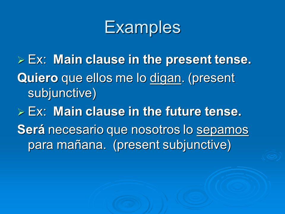 Examples Ex: Main clause in the present tense. Ex: Main clause in the present tense. Quiero que ellos me lo digan. (present subjunctive) Ex: Main clau