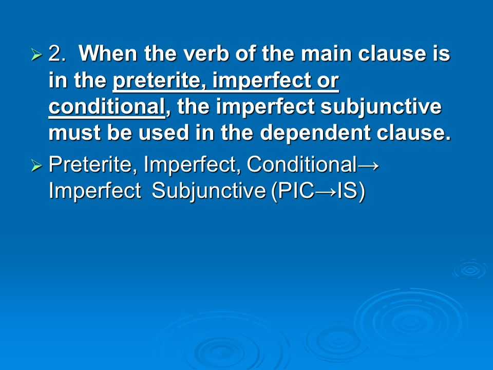 2. When the verb of the main clause is in the preterite, imperfect or conditional, the imperfect subjunctive must be used in the dependent clause. 2.