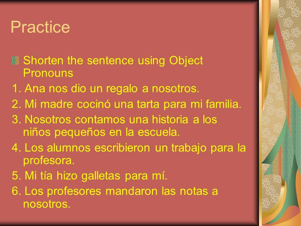 Practice Shorten the sentence using Object Pronouns 1. Ana nos dio un regalo a nosotros. 2. Mi madre cocinó una tarta para mi familia. 3. Nosotros con