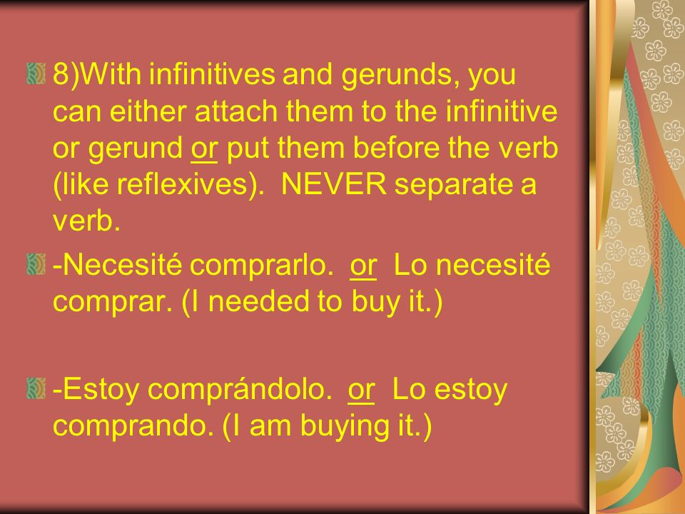 8)With infinitives and gerunds, you can either attach them to the infinitive or gerund or put them before the verb (like reflexives). NEVER separate a