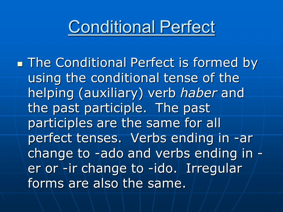 Conditional Perfect The Conditional Perfect is formed by using the conditional tense of the helping (auxiliary) verb haber and the past participle. Th