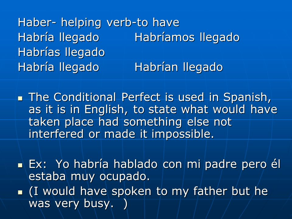 Haber- helping verb-to have Habría llegadoHabríamos llegado Habrías llegado Habría llegadoHabrían llegado The Conditional Perfect is used in Spanish,