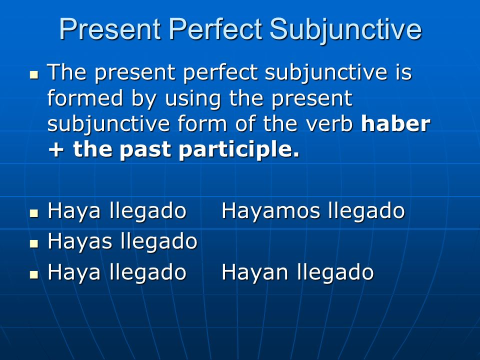 Present Perfect Subjunctive The present perfect subjunctive is formed by using the present subjunctive form of the verb haber + the past participle. T