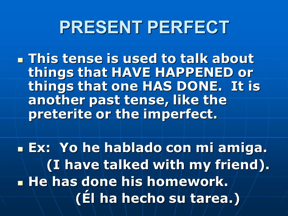 PRESENT PERFECT This tense is used to talk about things that HAVE HAPPENED or things that one HAS DONE. It is another past tense, like the preterite o