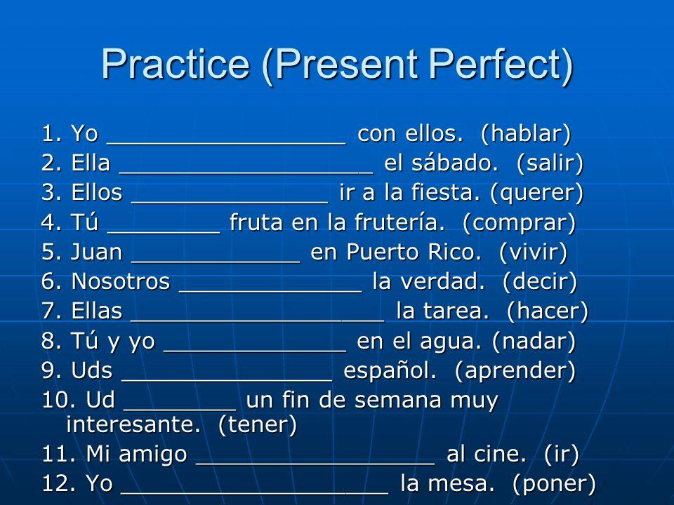 Practice (Present Perfect) 1. Yo _________________ con ellos. (hablar) 2. Ella __________________ el sábado. (salir) 3. Ellos ______________ ir a la f