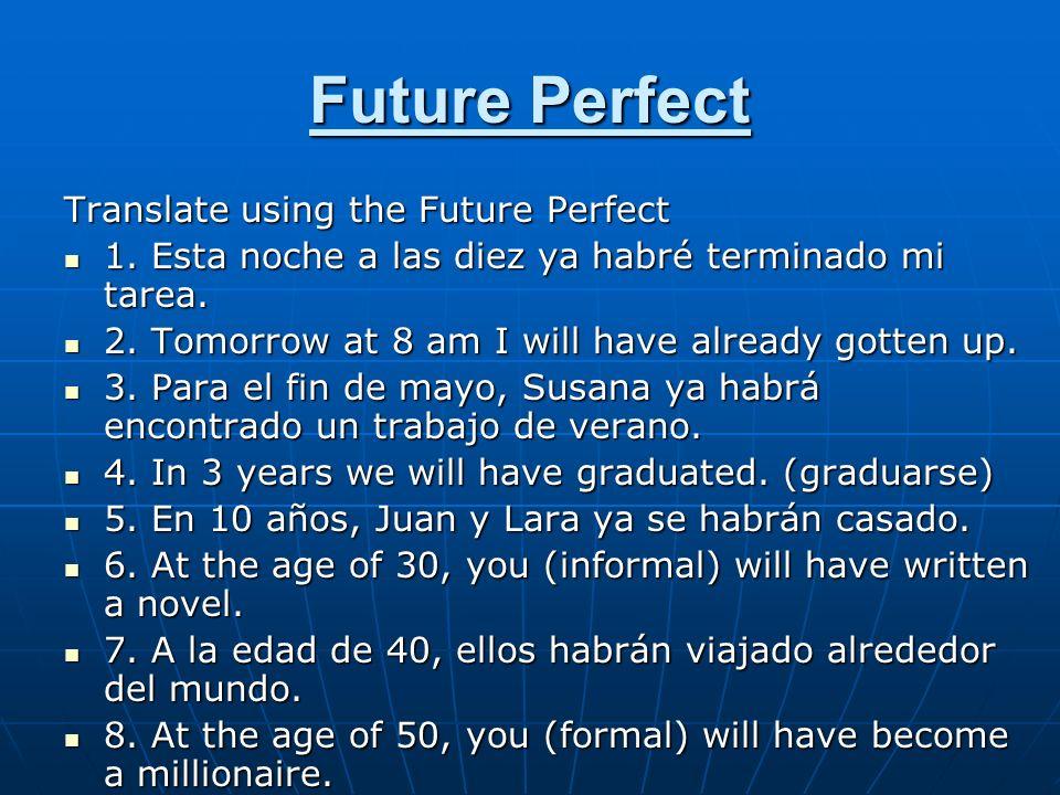 Future Perfect Translate using the Future Perfect 1. Esta noche a las diez ya habré terminado mi tarea. 1. Esta noche a las diez ya habré terminado mi