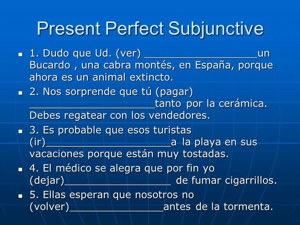 Present Perfect Subjunctive 1. Dudo que Ud. (ver) __________________un Bucardo, una cabra montés, en España, porque ahora es un animal extincto. 1. Du