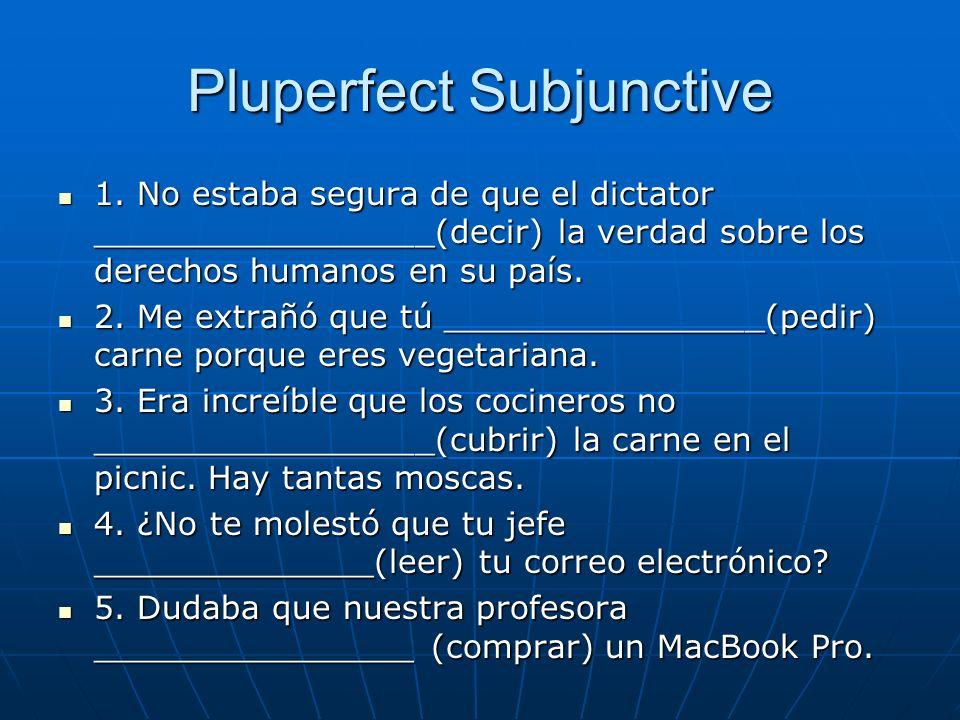 Pluperfect Subjunctive 1. No estaba segura de que el dictator _________________(decir) la verdad sobre los derechos humanos en su país. 1. No estaba s