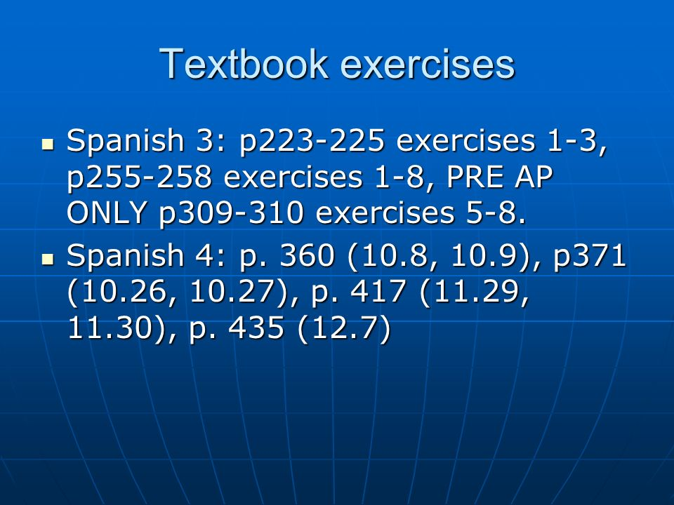 Textbook exercises Spanish 3: p223-225 exercises 1-3, p255-258 exercises 1-8, PRE AP ONLY p309-310 exercises 5-8. Spanish 3: p223-225 exercises 1-3, p