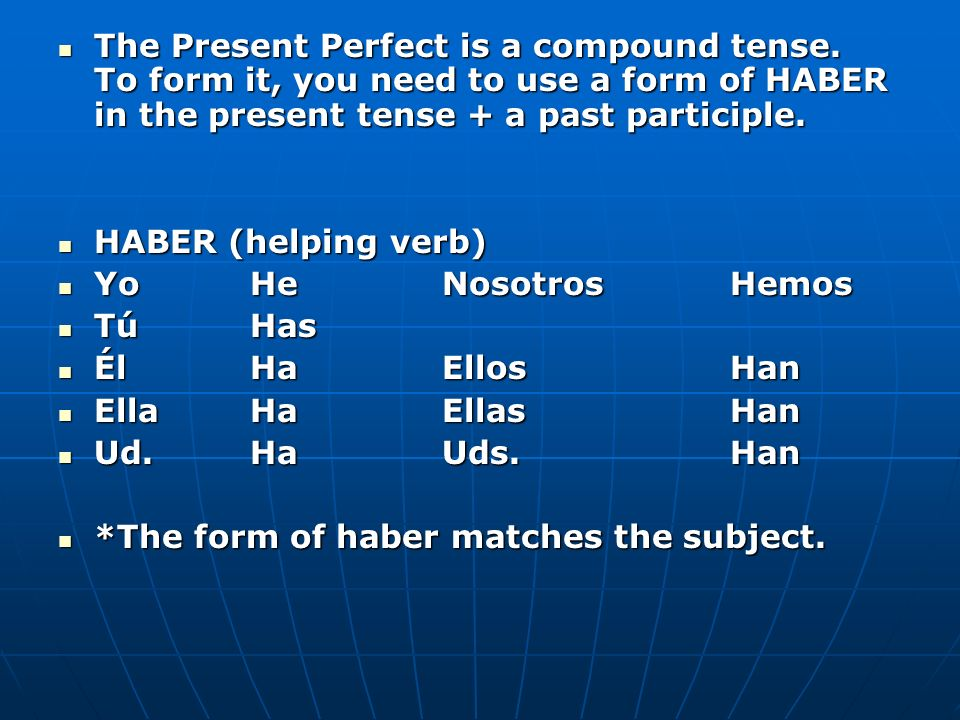 The Present Perfect is a compound tense. To form it, you need to use a form of HABER in the present tense + a past participle. The Present Perfect is