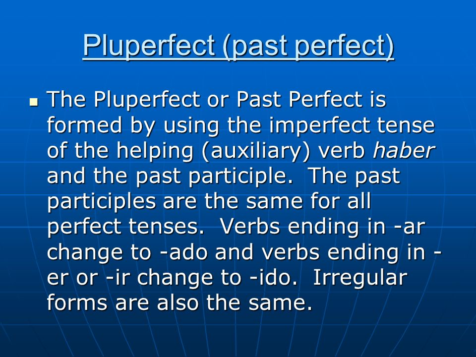 Pluperfect (past perfect) The Pluperfect or Past Perfect is formed by using the imperfect tense of the helping (auxiliary) verb haber and the past par