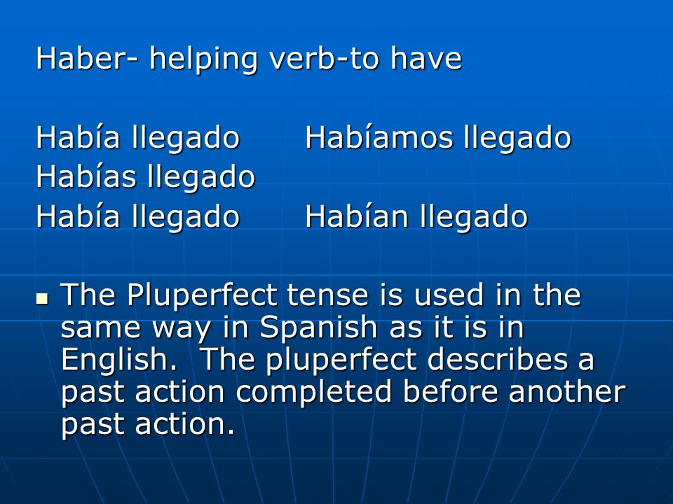 Haber- helping verb-to have Había llegadoHabíamos llegado Habías llegado Había llegadoHabían llegado The Pluperfect tense is used in the same way in S