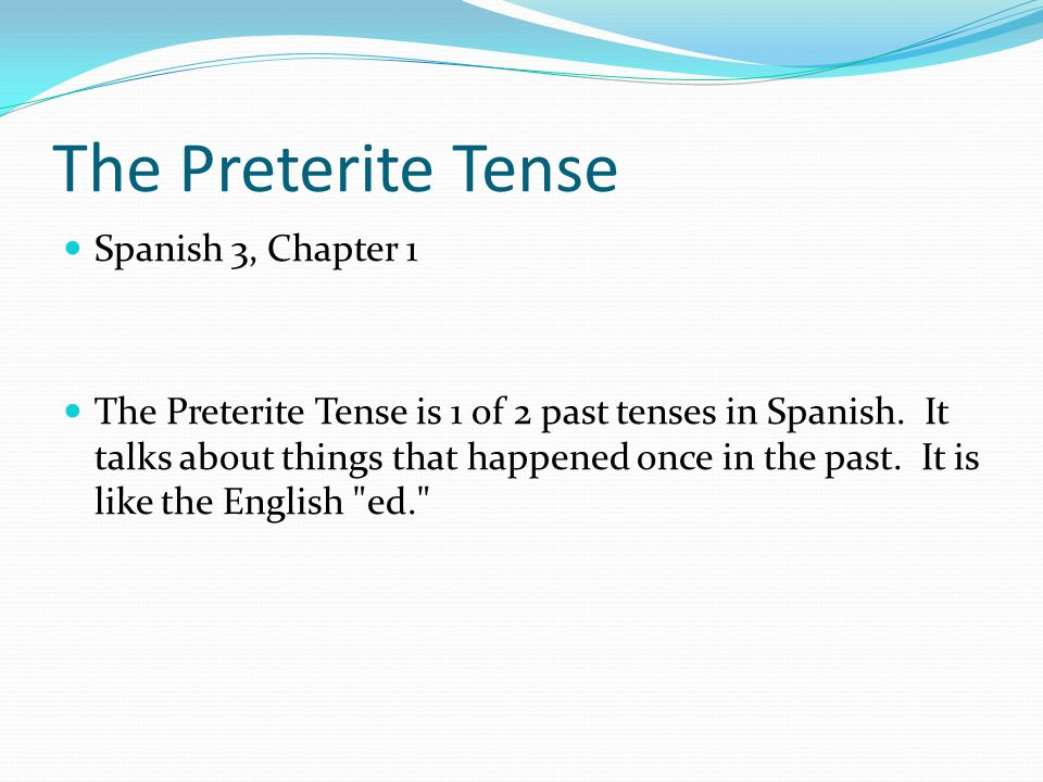 The Preterite Tense Spanish 3, Chapter 1 The Preterite Tense is 1 of 2 past tenses in Spanish. It talks about things that happened once in the past. I