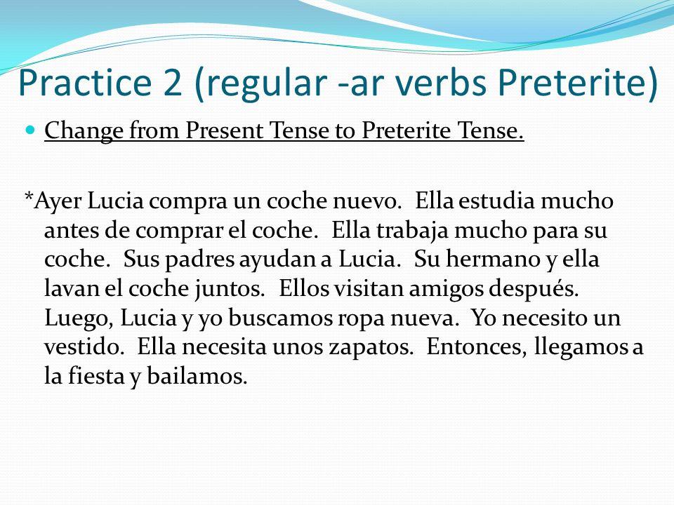 Practice 2 (regular -ar verbs Preterite) Change from Present Tense to Preterite Tense. *Ayer Lucia compra un coche nuevo. Ella estudia mucho antes de