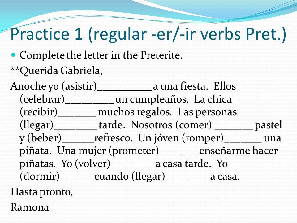 Practice 1 (regular -er/-ir verbs Pret.) Complete the letter in the Preterite. **Querida Gabriela, Anoche yo (asistir)__________ a una fiesta. Ellos (