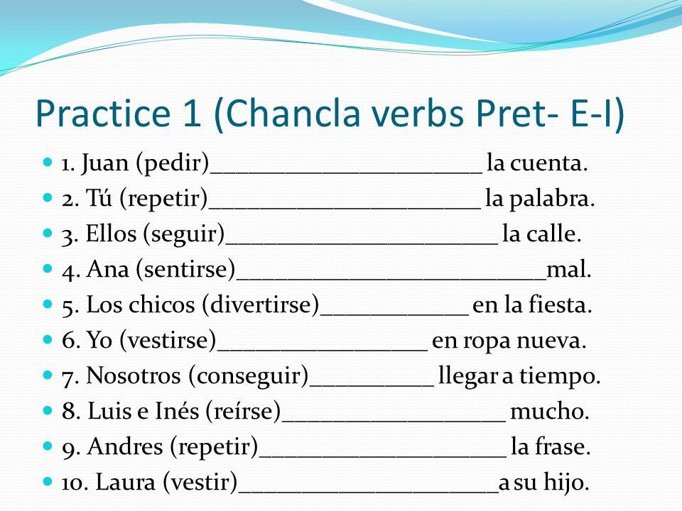 Practice 1 (Chancla verbs Pret- E-I) 1. Juan (pedir)______________________ la cuenta. 2. Tú (repetir)______________________ la palabra. 3. Ellos (segu