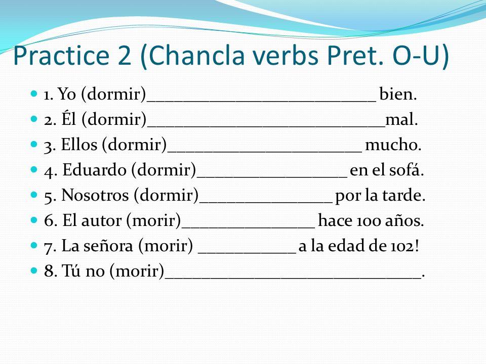 Practice 2 (Chancla verbs Pret. O-U) 1. Yo (dormir)__________________________ bien. 2. Él (dormir)___________________________mal. 3. Ellos (dormir)___
