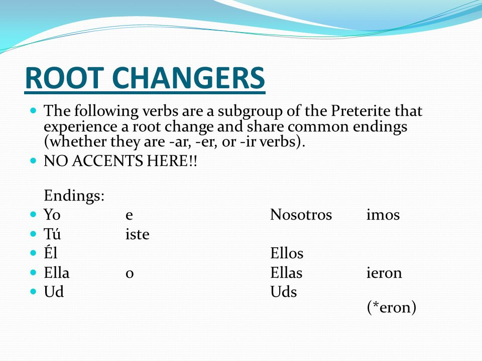 ROOT CHANGERS The following verbs are a subgroup of the Preterite that experience a root change and share common endings (whether they are -ar, -er, o