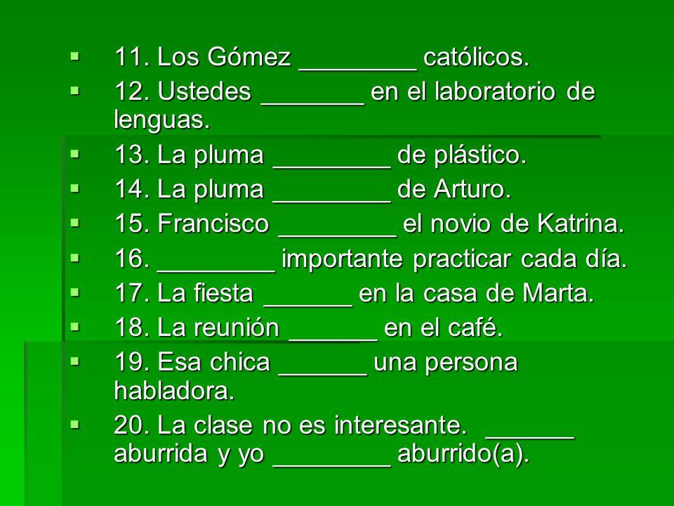 11. Los Gómez ________ católicos. 11. Los Gómez ________ católicos. 12. Ustedes _______ en el laboratorio de lenguas. 12. Ustedes _______ en el labora