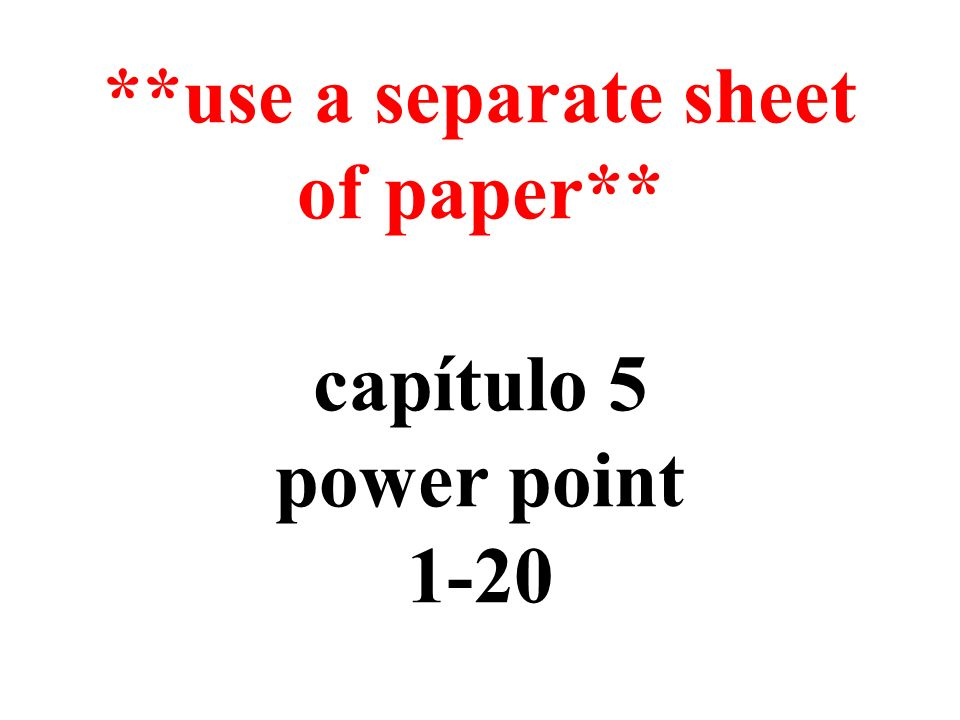 **use a separate sheet of paper** capítulo 5 power point 1-20