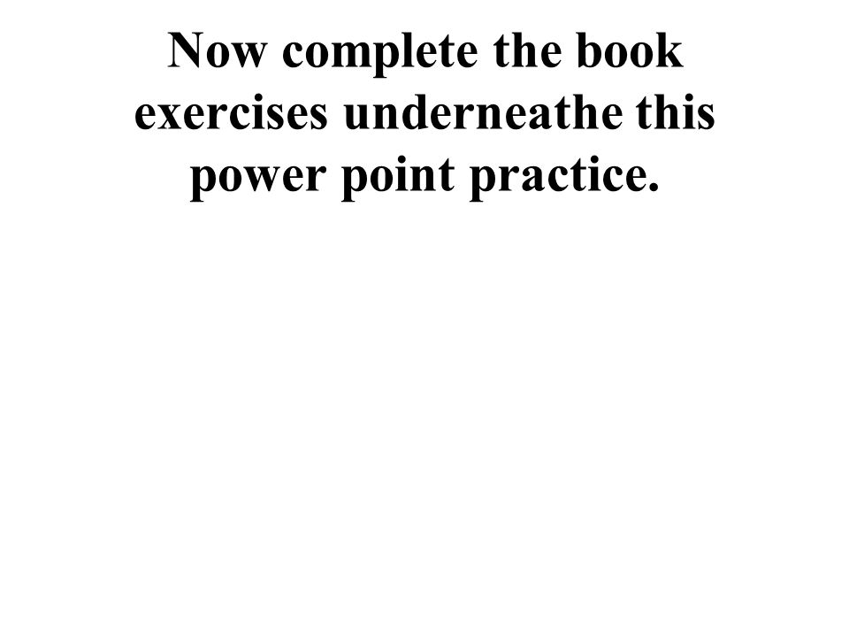 Now complete the book exercises underneathe this power point practice.