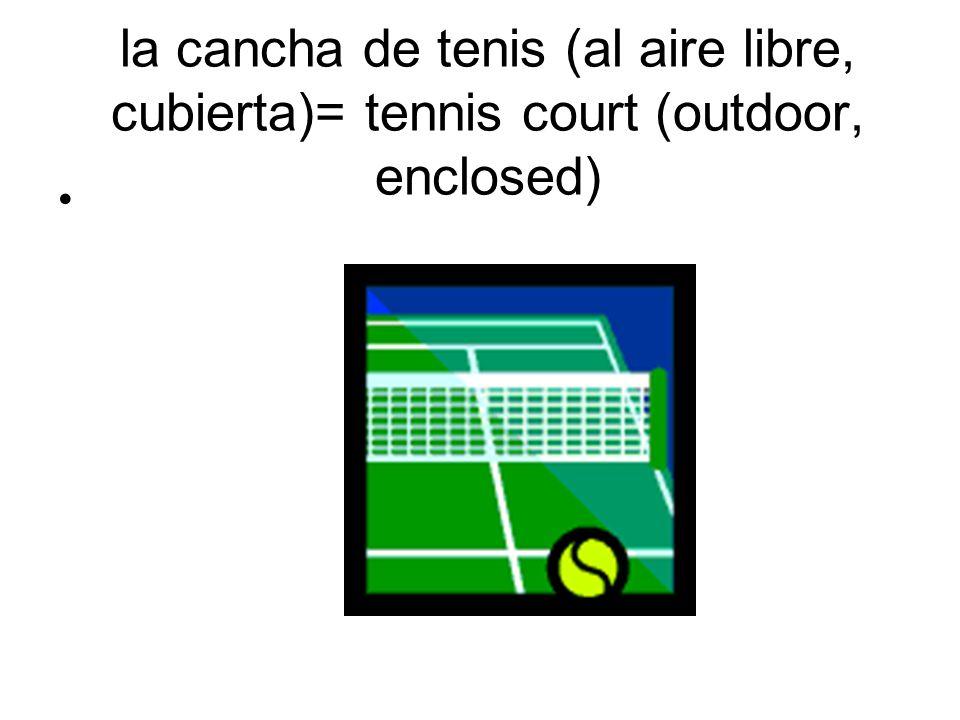 la cancha de tenis (al aire libre, cubierta)= tennis court (outdoor, enclosed)