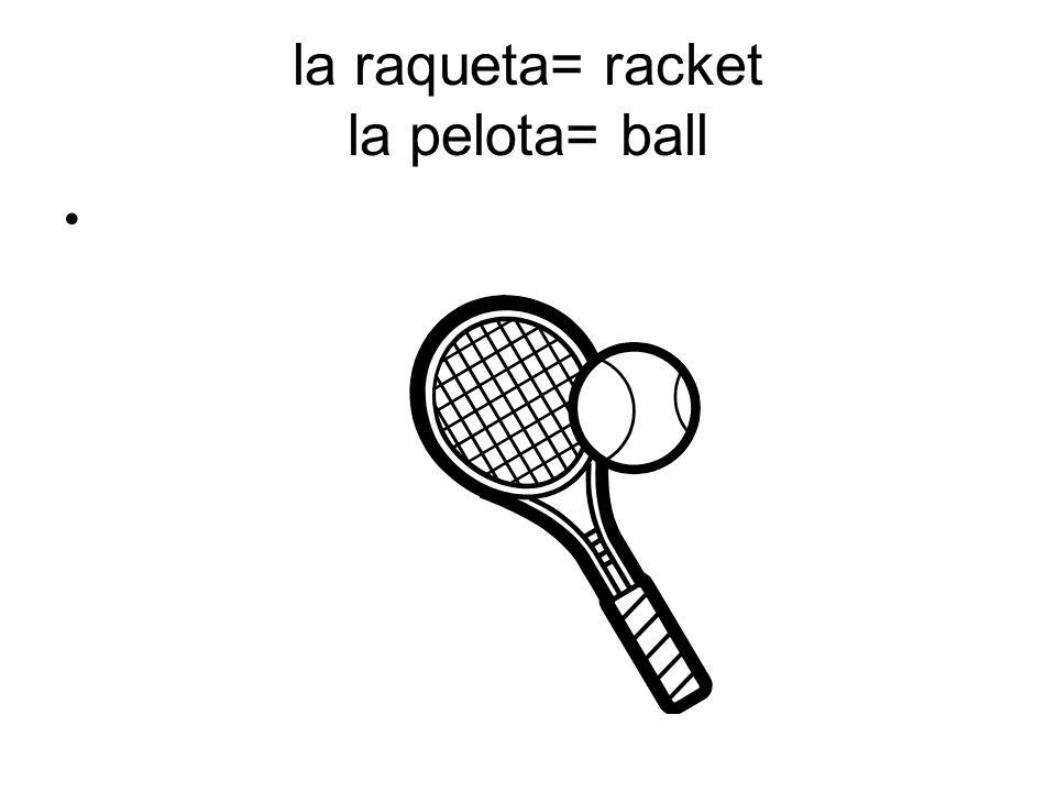 la raqueta= racket la pelota= ball