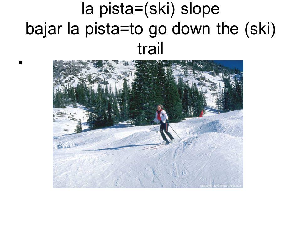 la pista=(ski) slope bajar la pista=to go down the (ski) trail
