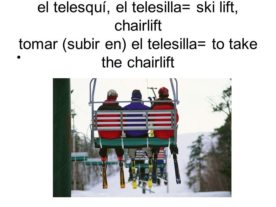 el telesquí, el telesilla= ski lift, chairlift tomar (subir en) el telesilla= to take the chairlift