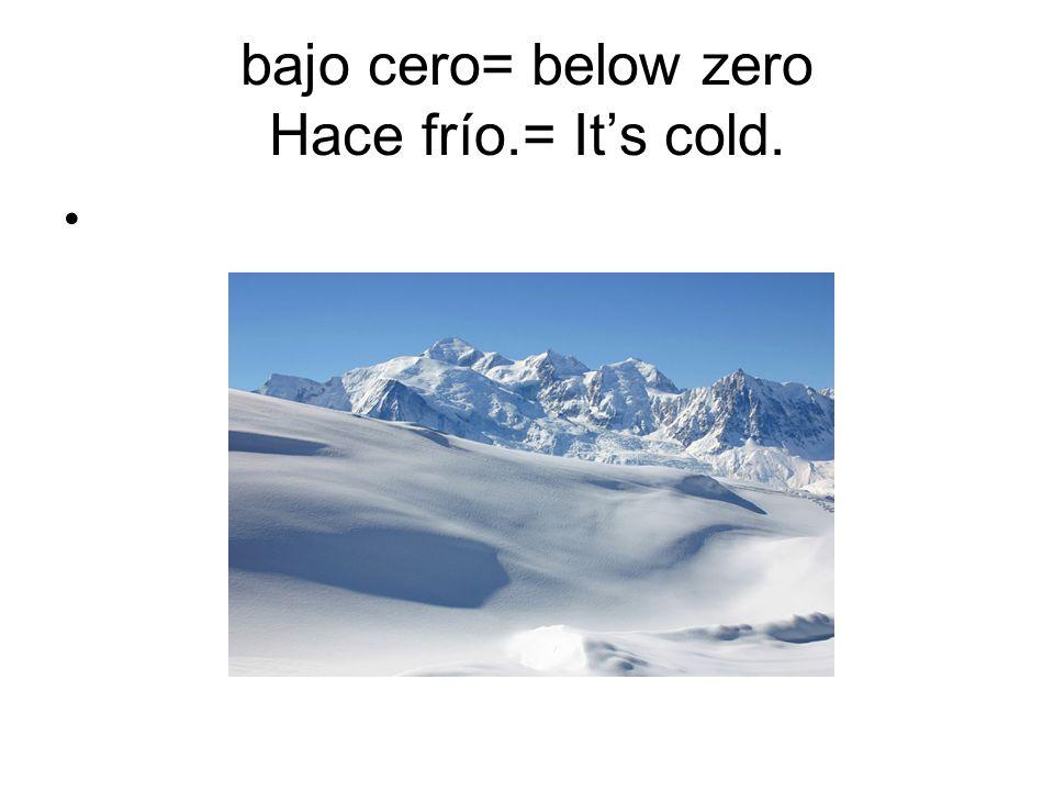 bajo cero= below zero Hace frío.= Its cold.