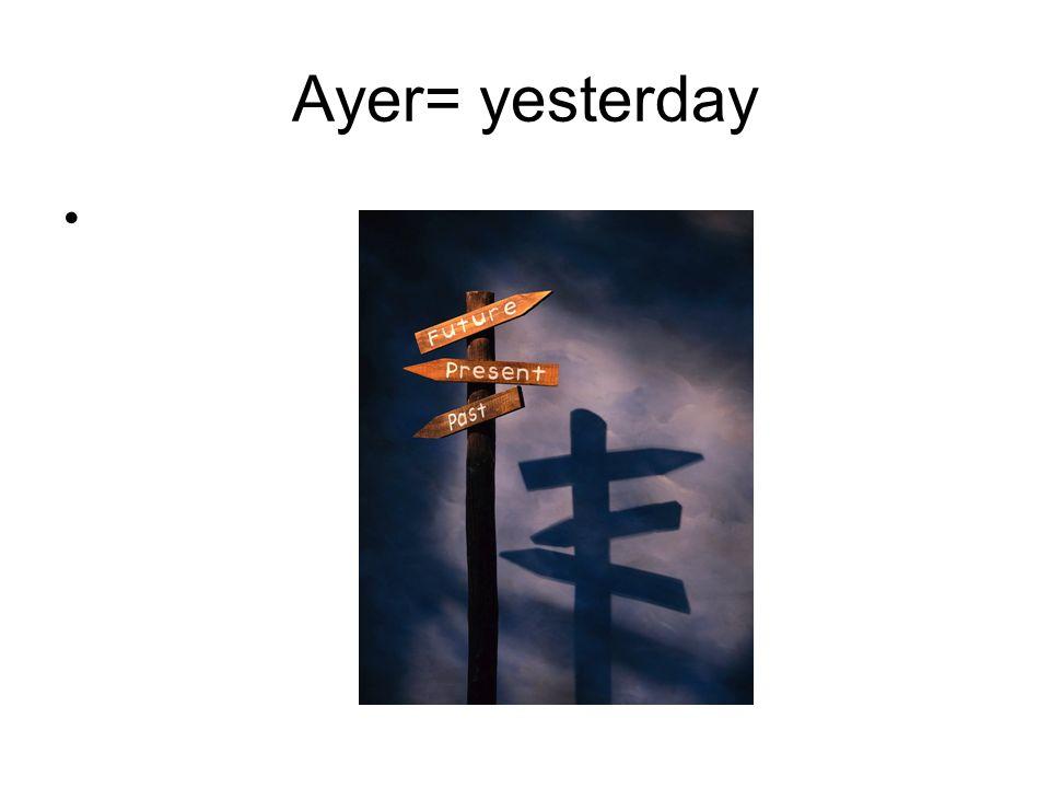 Ayer= yesterday