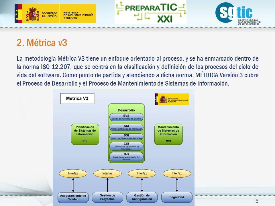 2. Métrica v3 La metodología Métrica V3 tiene un enfoque orientado al proceso, y se ha enmarcado dentro de la norma ISO 12.207, que se centra en la cl