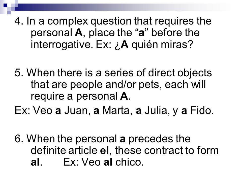 4. In a complex question that requires the personal A, place the a before the interrogative. Ex: ¿A quién miras? 5. When there is a series of direct o