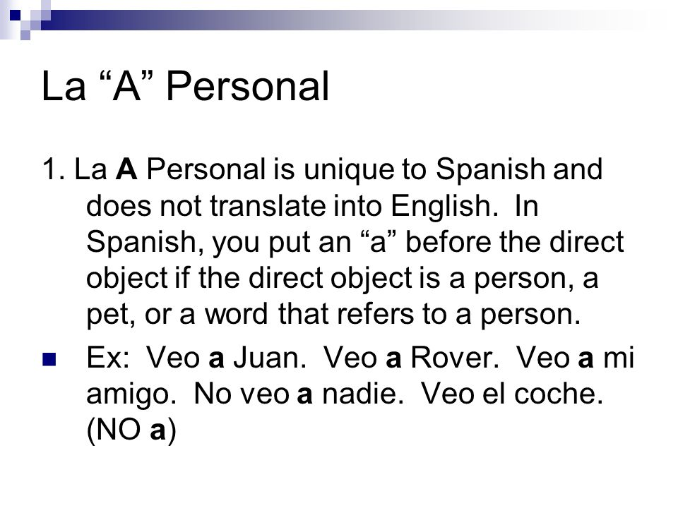 La A Personal 1. La A Personal is unique to Spanish and does not translate into English. In Spanish, you put an a before the direct object if the dire