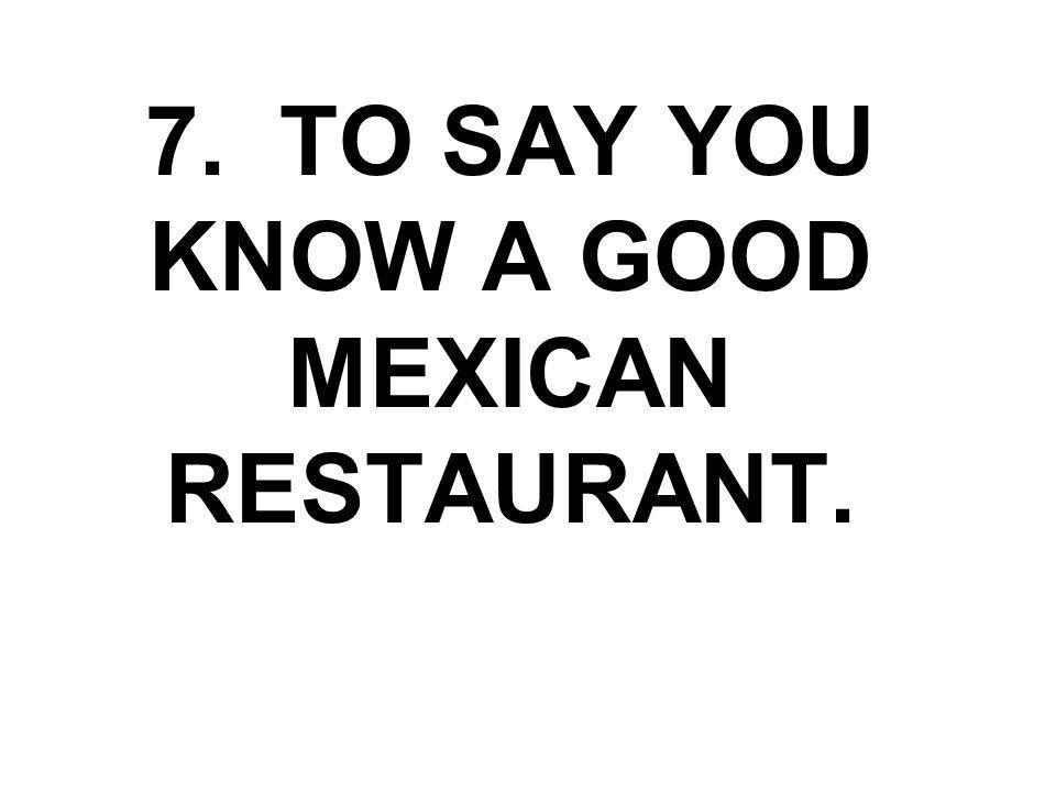 7. TO SAY YOU KNOW A GOOD MEXICAN RESTAURANT.