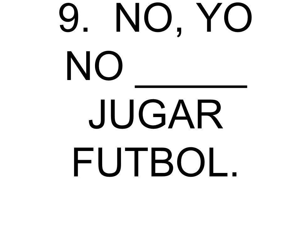 9. NO, YO NO _____ JUGAR FUTBOL.