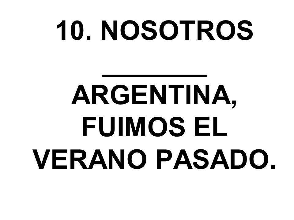 10. NOSOTROS _______ ARGENTINA, FUIMOS EL VERANO PASADO.
