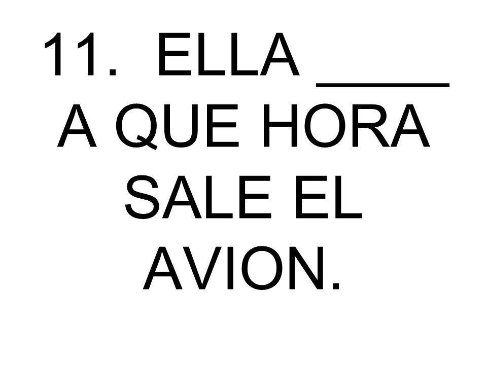 11. ELLA ____ A QUE HORA SALE EL AVION.