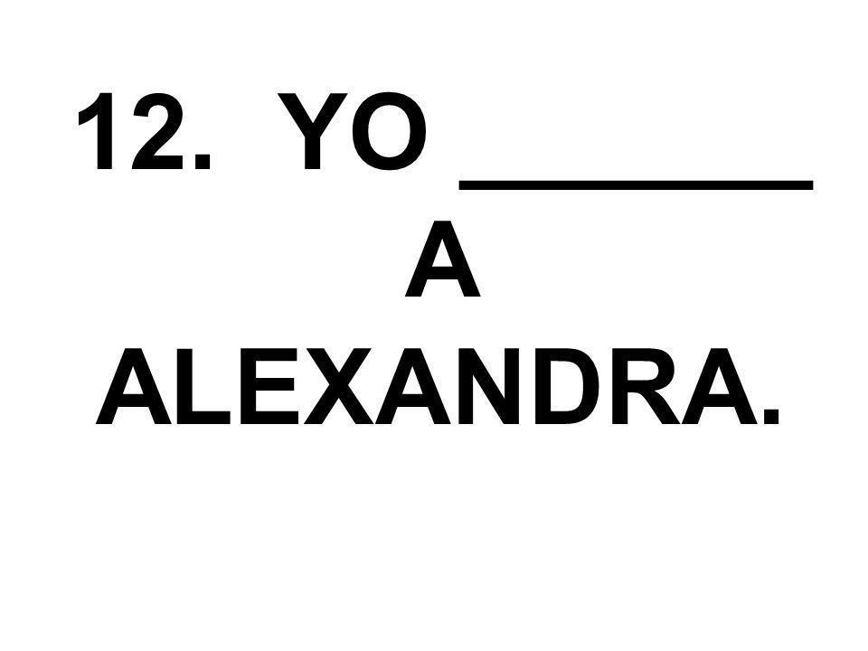 12. YO ______ A ALEXANDRA.