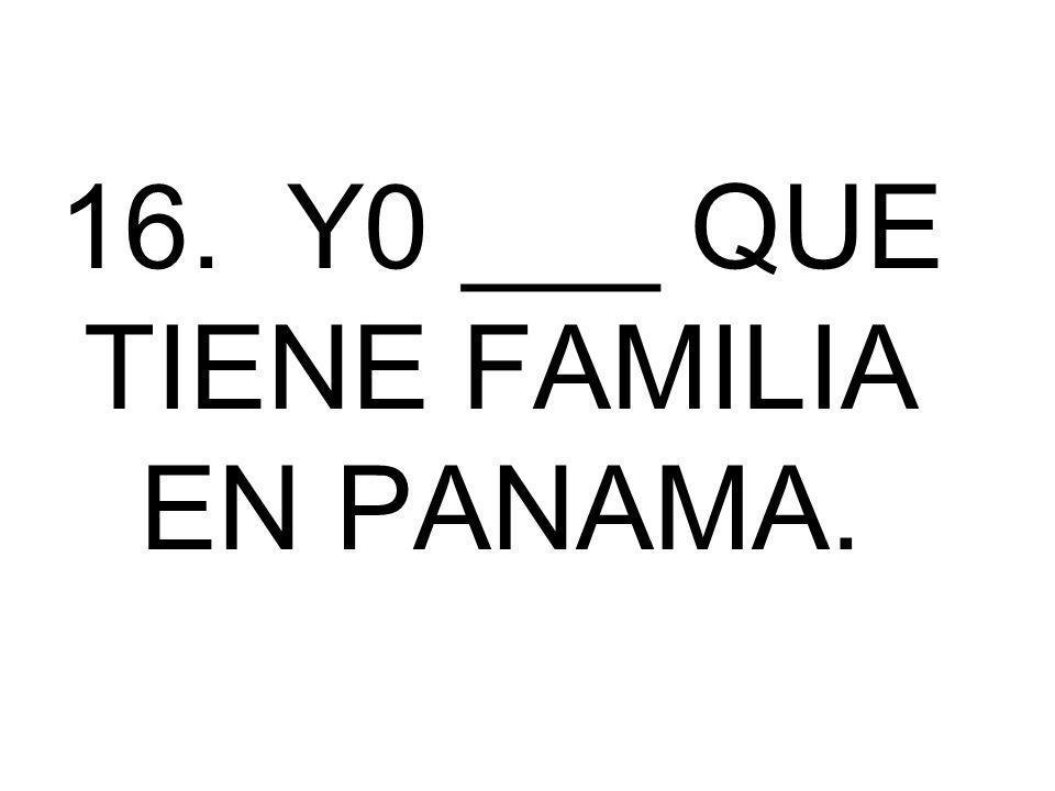 16. Y0 ___ QUE TIENE FAMILIA EN PANAMA.