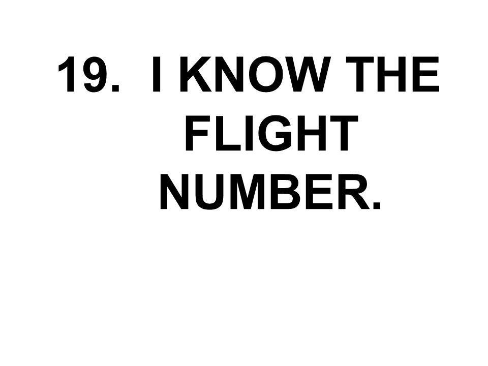 19. I KNOW THE FLIGHT NUMBER.