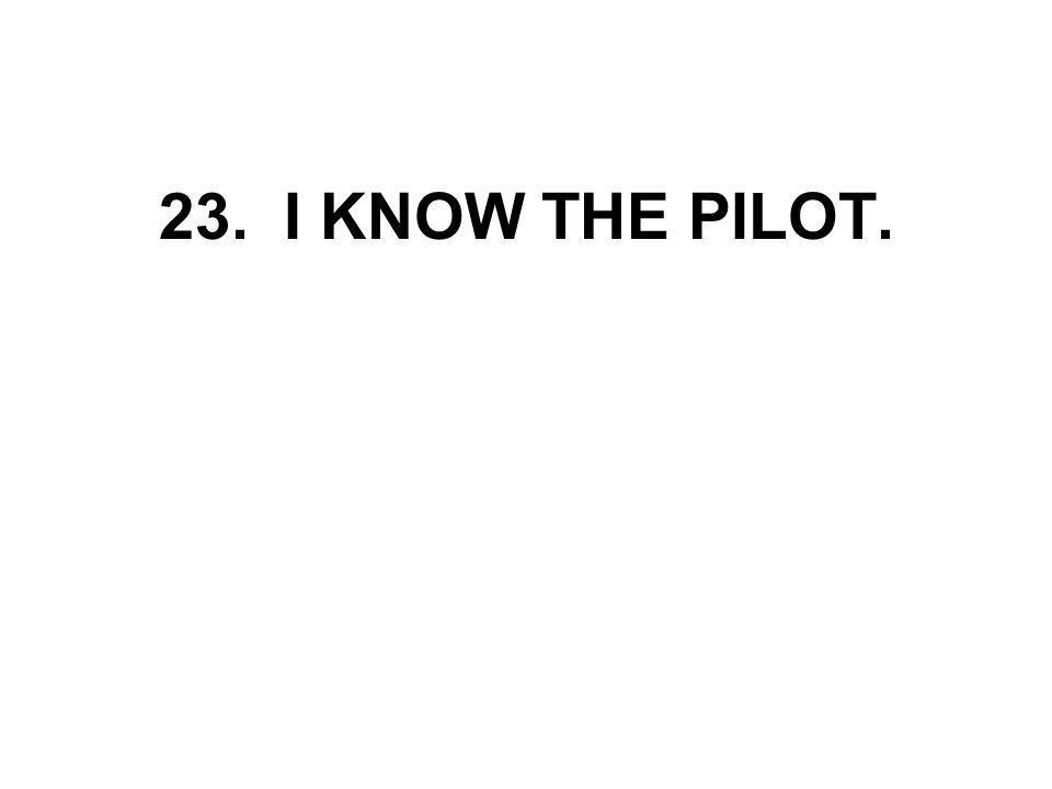 23. I KNOW THE PILOT.