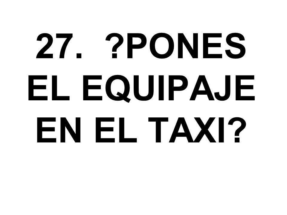 27. ?PONES EL EQUIPAJE EN EL TAXI?