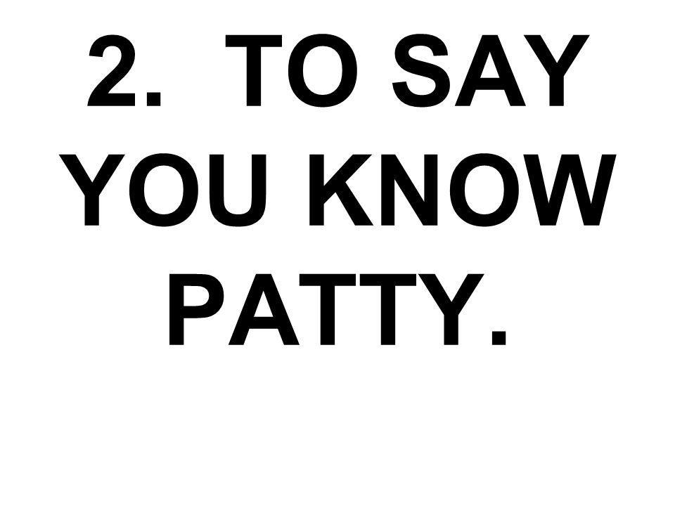 2. TO SAY YOU KNOW PATTY.