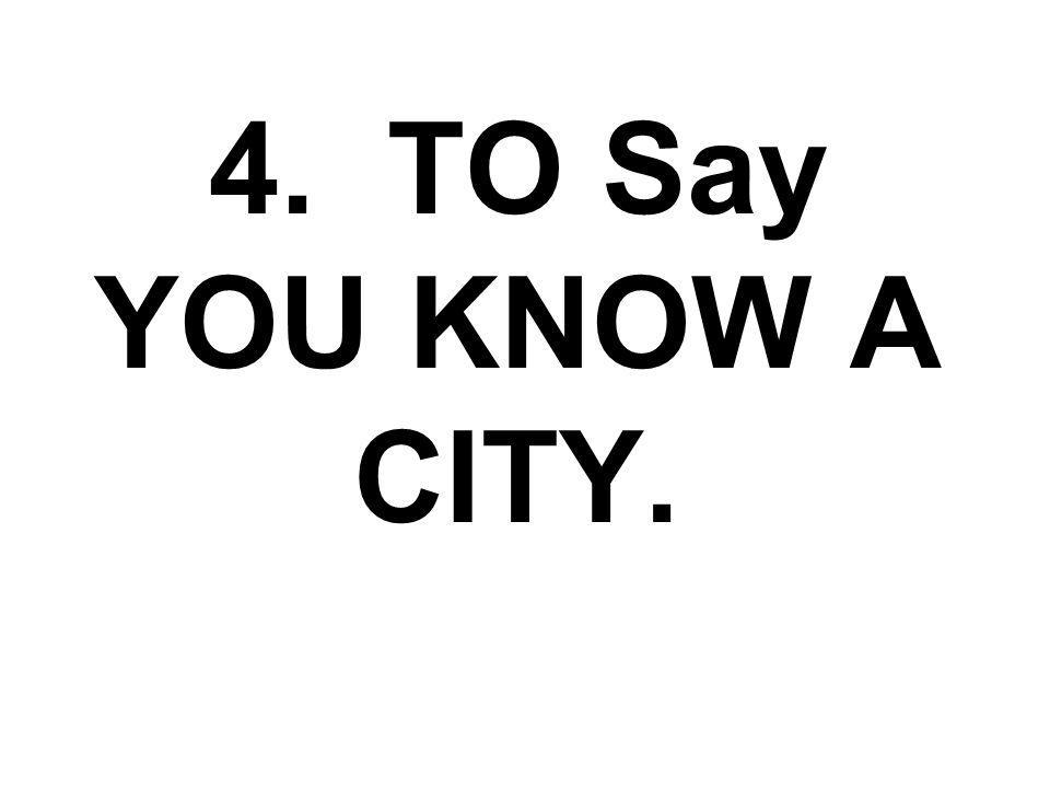 4. TO Say YOU KNOW A CITY.