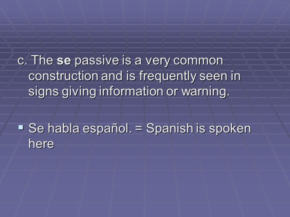 c. The se passive is a very common construction and is frequently seen in signs giving information or warning. Se habla español. = Spanish is spoken h