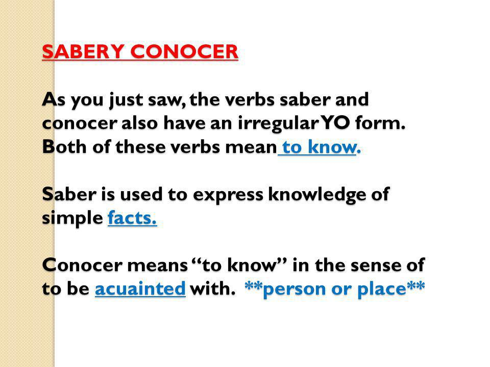 SABER Y CONOCER As you just saw, the verbs saber and conocer also have an irregular YO form. Both of these verbs mean to know. Saber is used to expres