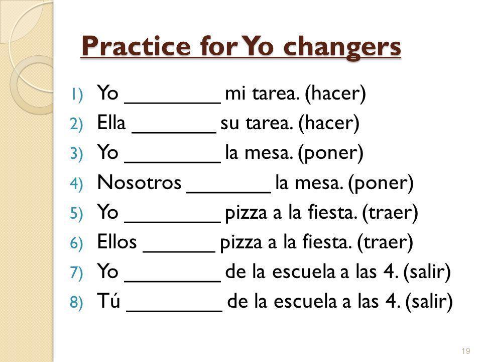 Practice for Yo changers 1) Yo ________ mi tarea. (hacer) 2) Ella _______ su tarea. (hacer) 3) Yo ________ la mesa. (poner) 4) Nosotros _______ la mes