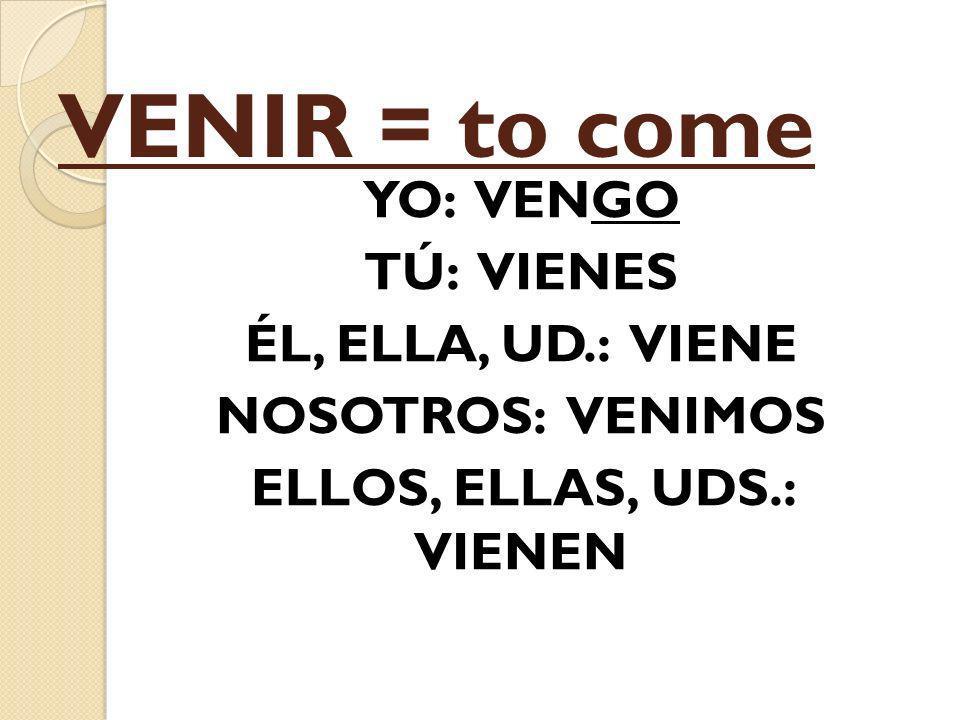 VENIR = to come YO: VENGO TÚ: VIENES ÉL, ELLA, UD.: VIENE NOSOTROS: VENIMOS ELLOS, ELLAS, UDS.: VIENEN