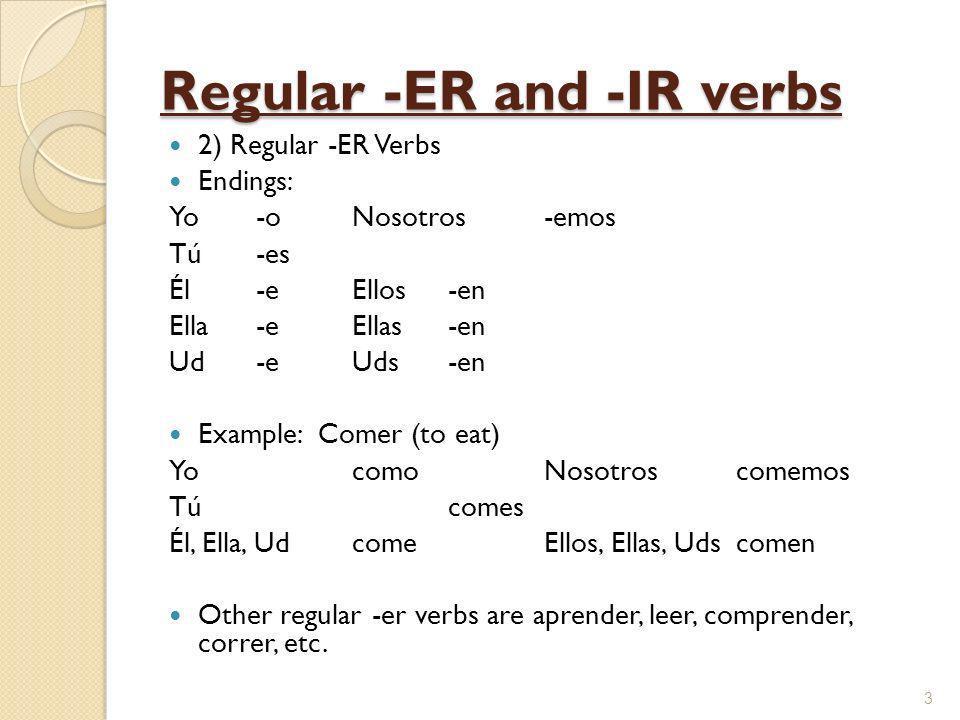 Regular -ER and -IR verbs 2) Regular -ER Verbs Endings: Yo-oNosotros-emos Tú -es Él-eEllos-en Ella-eEllas-en Ud-e Uds-en Example: Comer (to eat) YocomoNosotroscomemos Túcomes Él, Ella, UdcomeEllos, Ellas, Udscomen Other regular -er verbs are aprender, leer, comprender, correr, etc.